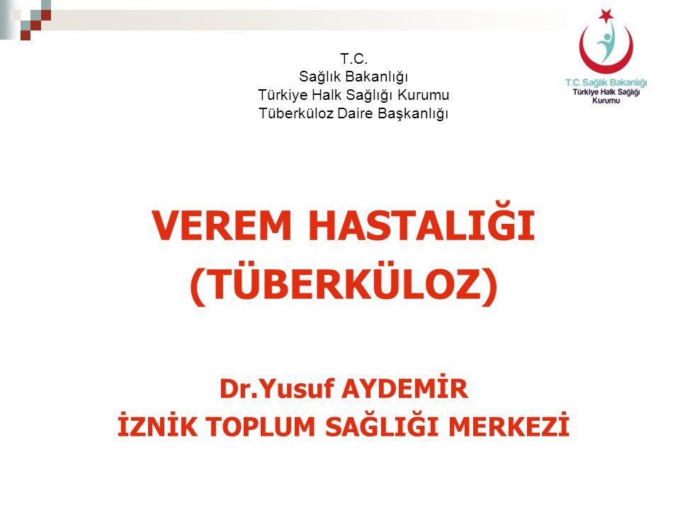 T.C. Sağlık Bakanlığı Türkiye Halk Sağlığı Kurumu Tüberküloz Daire Başkanlığı VEREM HASTALIĞI (TÜBERKÜLOZ) Dr.Yusuf AYDEMİR İZNİK TOPLUM SAĞLIĞI MERKE