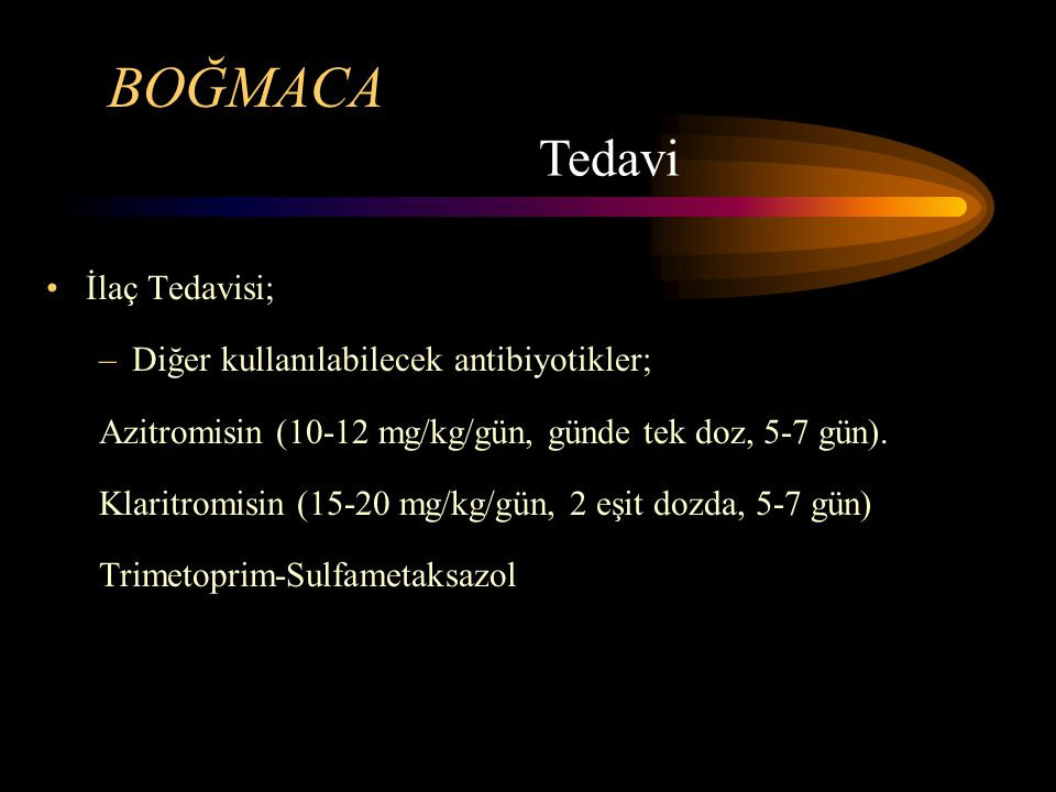 BOĞMACA İlaç Tedavisi; –Diğer kullanılabilecek antibiyotikler; Azitromisin (10-12 mg/kg/gün, günde tek doz, 5-7 gün). Klaritromisin (15-20 mg/kg/gün,