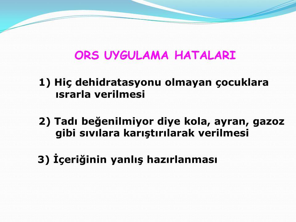 3) İçeriğinin yanlış hazırlanması ORS UYGULAMA HATALARI 1) Hiç dehidratasyonu olmayan çocuklara ısrarla verilmesi 2) Tadı beğenilmiyor diye kola, ayran, gazoz gibi sıvılara karıştırılarak verilmesi