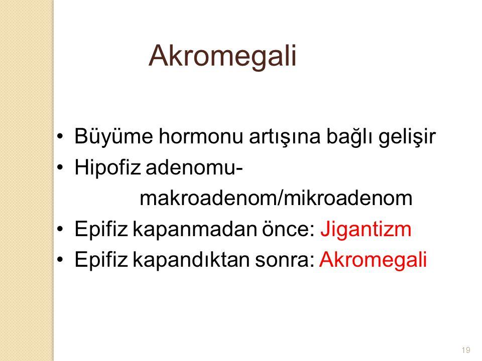 Akromegali Büyüme hormonu artışına bağlı gelişir Hipofiz adenomu- makroadenom/mikroadenom Epifiz kapanmadan önce: Jigantizm Epifiz kapandıktan sonra: