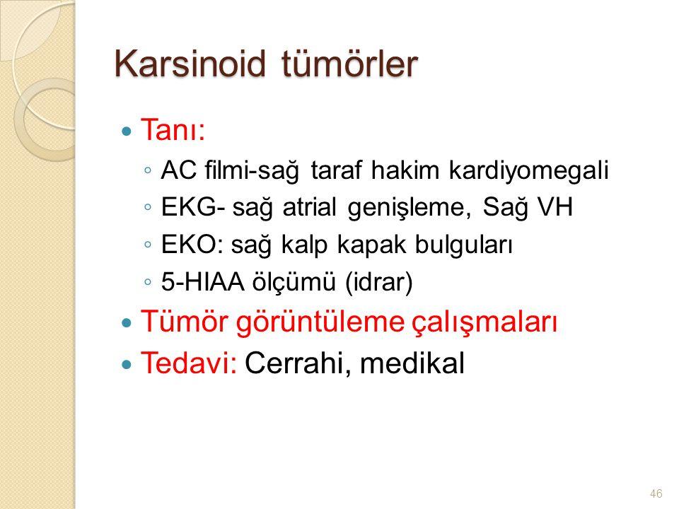 Karsinoid tümörler Tanı: ◦ AC filmi-sağ taraf hakim kardiyomegali ◦ EKG- sağ atrial genişleme, Sağ VH ◦ EKO: sağ kalp kapak bulguları ◦ 5-HIAA ölçümü