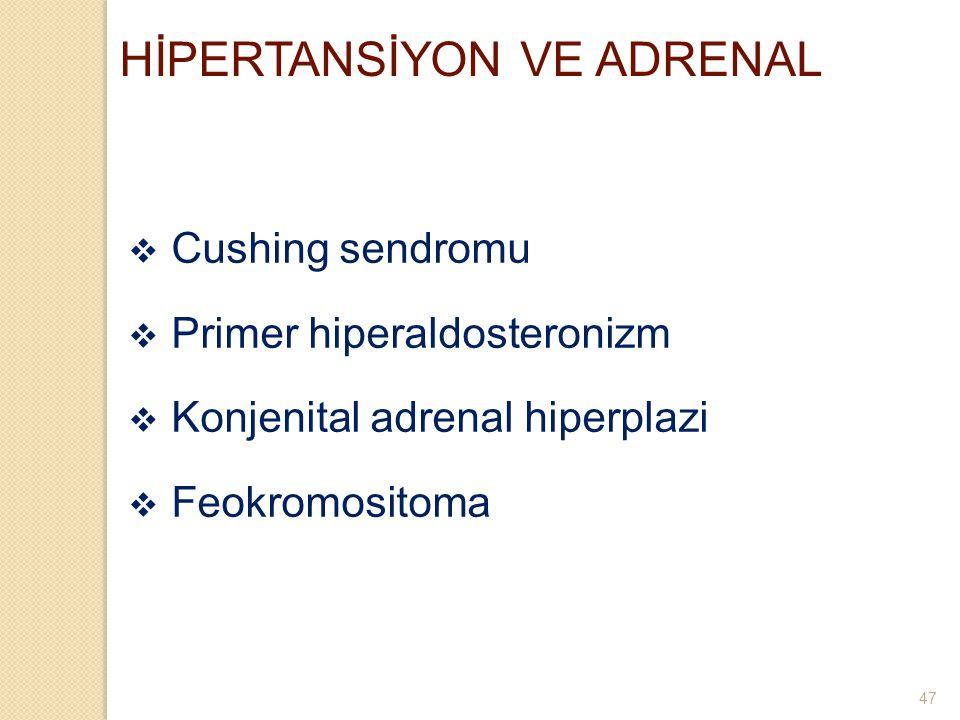 HİPERTANSİYON VE ADRENAL  Cushing sendromu  Primer hiperaldosteronizm  Konjenital adrenal hiperplazi  Feokromositoma 47