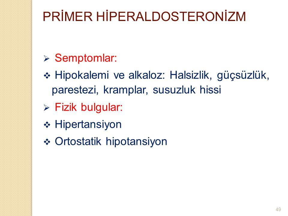 PRİMER HİPERALDOSTERONİZM  Semptomlar:  Hipokalemi ve alkaloz: Halsizlik, güçsüzlük, parestezi, kramplar, susuzluk hissi  Fizik bulgular:  Hiperta