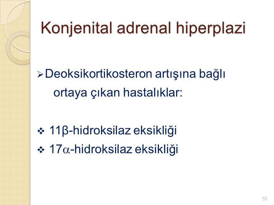 Konjenital adrenal hiperplazi  Deoksikortikosteron artışına bağlı ortaya çıkan hastalıklar:  11β-hidroksilaz eksikliği  17  -hidroksilaz eksikliği