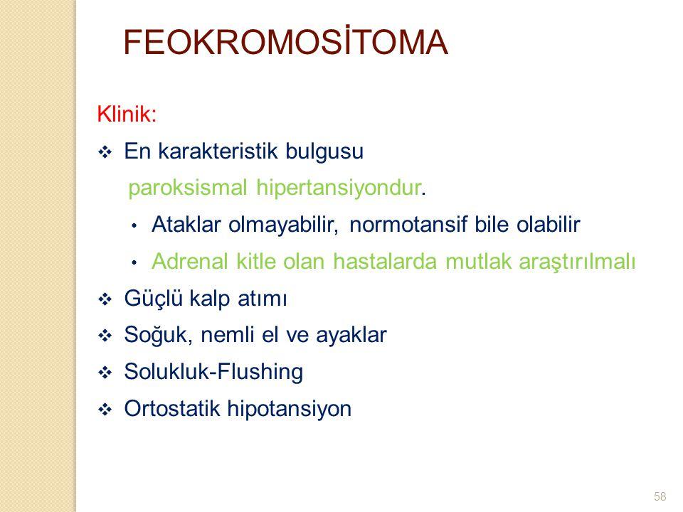 FEOKROMOSİTOMA Klinik:  En karakteristik bulgusu paroksismal hipertansiyondur. Ataklar olmayabilir, normotansif bile olabilir Adrenal kitle olan hast