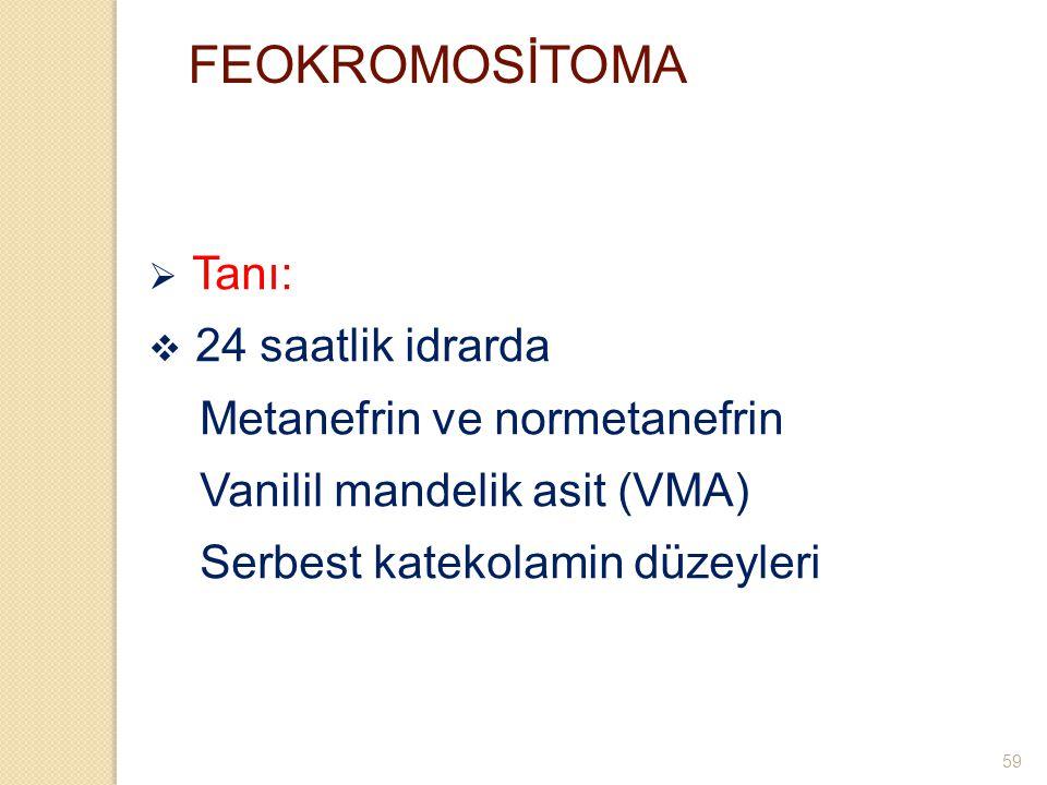 FEOKROMOSİTOMA  Tanı:  24 saatlik idrarda Metanefrin ve normetanefrin Vanilil mandelik asit (VMA) Serbest katekolamin düzeyleri 59