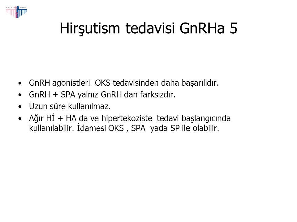 Hirşutism tedavisi GnRHa 5 GnRH agonistleri OKS tedavisinden daha başarılıdır. GnRH + SPA yalnız GnRH dan farksızdır. Uzun süre kullanılmaz. Ağır Hİ +