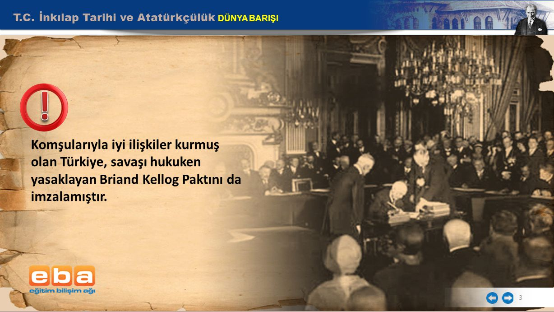 T.C. İnkılap Tarihi ve Atatürkçülük DÜNYA BARIŞI 3 Komşularıyla iyi ilişkiler kurmuş olan Türkiye, savaşı hukuken yasaklayan Briand Kellog Paktını da