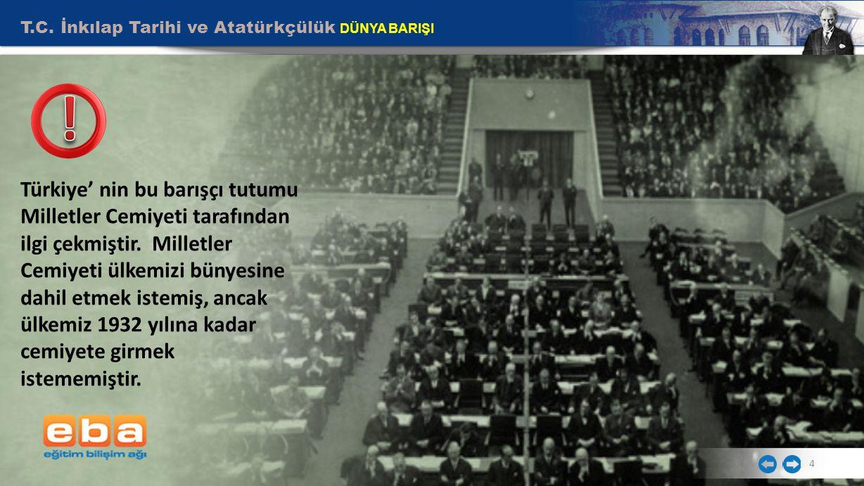 T.C. İnkılap Tarihi ve Atatürkçülük DÜNYA BARIŞI 4 Türkiye' nin bu barışçı tutumu Milletler Cemiyeti tarafından ilgi çekmiştir. Milletler Cemiyeti ülk