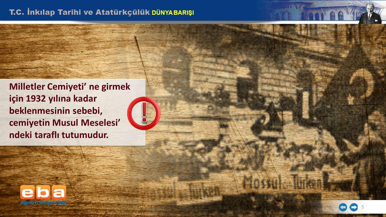 T.C. İnkılap Tarihi ve Atatürkçülük DÜNYA BARIŞI 5 Milletler Cemiyeti' ne girmek için 1932 yılına kadar beklenmesinin sebebi, cemiyetin Musul Meselesi