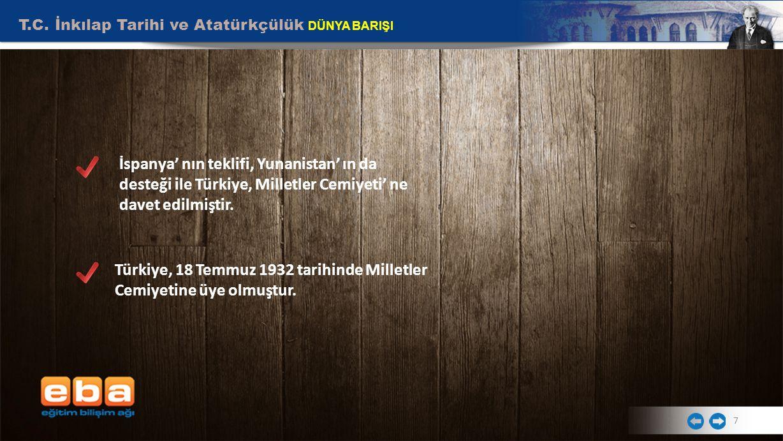T.C. İnkılap Tarihi ve Atatürkçülük DÜNYA BARIŞI 7 İspanya' nın teklifi, Yunanistan' ın da desteği ile Türkiye, Milletler Cemiyeti' ne davet edilmişti