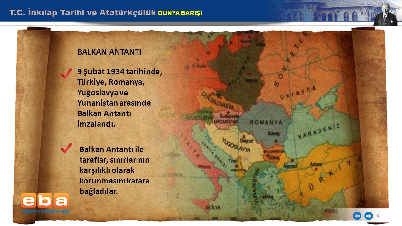 T.C. İnkılap Tarihi ve Atatürkçülük DÜNYA BARIŞI 8 BALKAN ANTANTI 9 Şubat 1934 tarihinde, Türkiye, Romanya, Yugoslavya ve Yunanistan arasında Balkan A