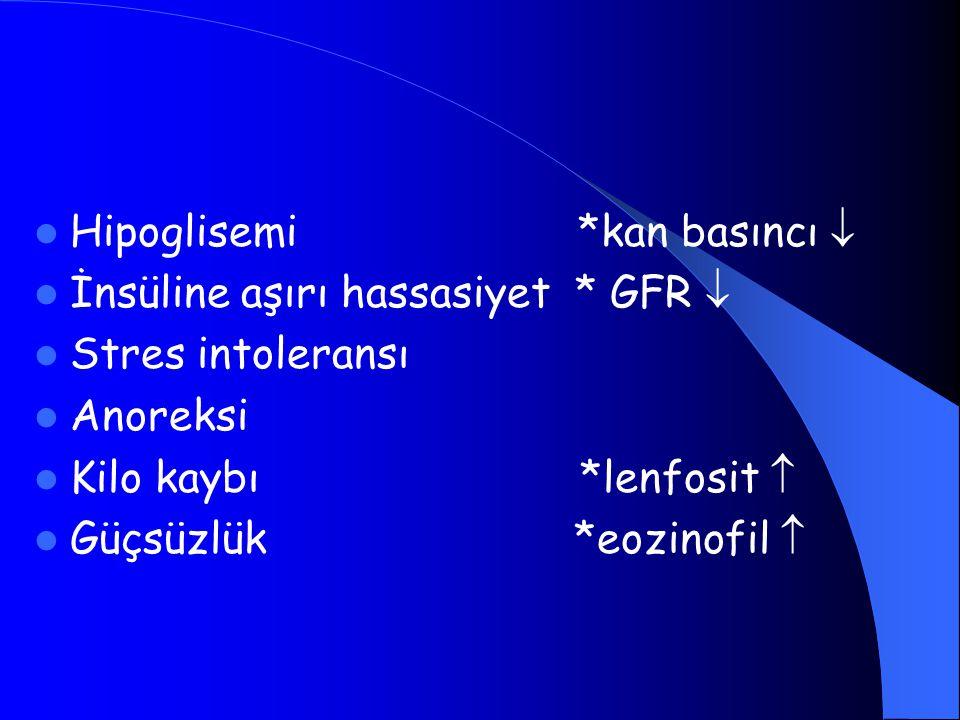 Hipoglisemi *kan basıncı  İnsüline aşırı hassasiyet * GFR  Stres intoleransı Anoreksi Kilo kaybı *lenfosit  Güçsüzlük *eozinofil 