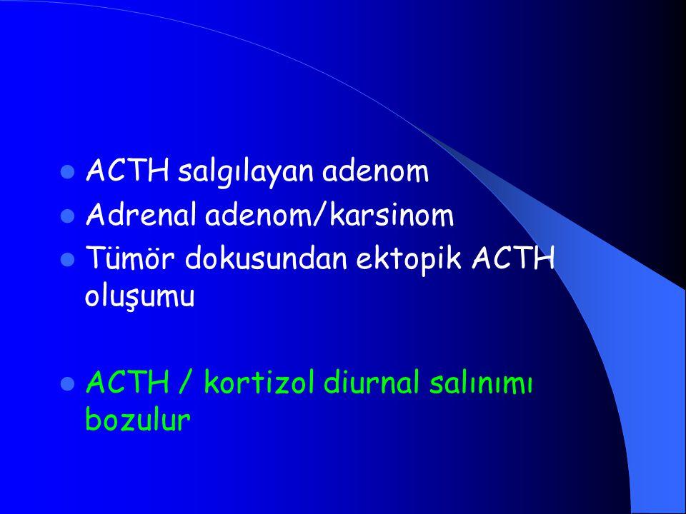 ACTH salgılayan adenom Adrenal adenom/karsinom Tümör dokusundan ektopik ACTH oluşumu ACTH / kortizol diurnal salınımı bozulur