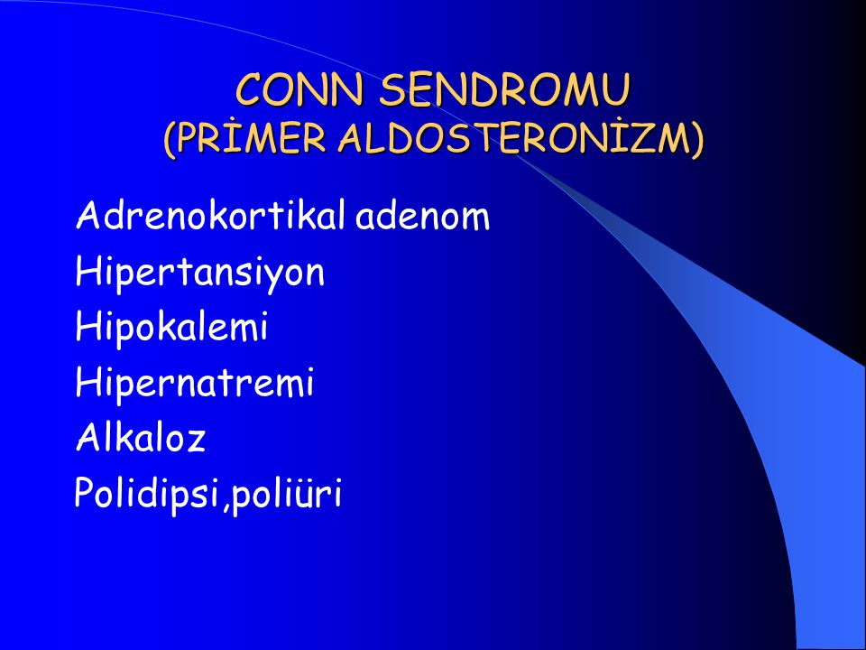CONN SENDROMU (PRİMER ALDOSTERONİZM) Adrenokortikal adenom Hipertansiyon Hipokalemi Hipernatremi Alkaloz Polidipsi,poliüri