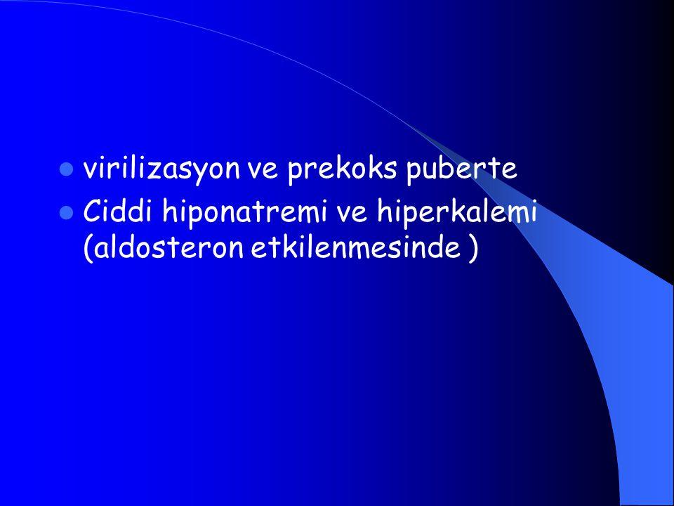 virilizasyon ve prekoks puberte Ciddi hiponatremi ve hiperkalemi (aldosteron etkilenmesinde )