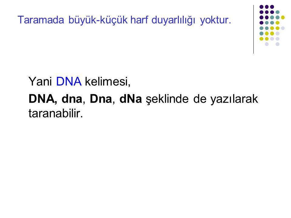 Taramada büyük-küçük harf duyarlılığı yoktur. Yani DNA kelimesi, DNA, dna, Dna, dNa şeklinde de yazılarak taranabilir.