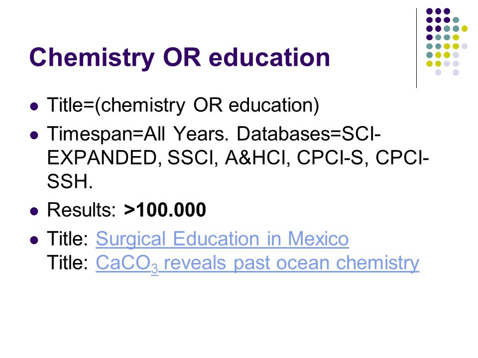 Chemistry OR education Title=(chemistry OR education) Timespan=All Years. Databases=SCI- EXPANDED, SSCI, A&HCI, CPCI-S, CPCI- SSH. Results: >100.000 T