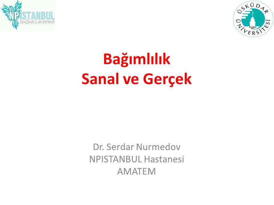 Bağımlılık Sanal ve Gerçek Dr. Serdar Nurmedov NPISTANBUL Hastanesi AMATEM