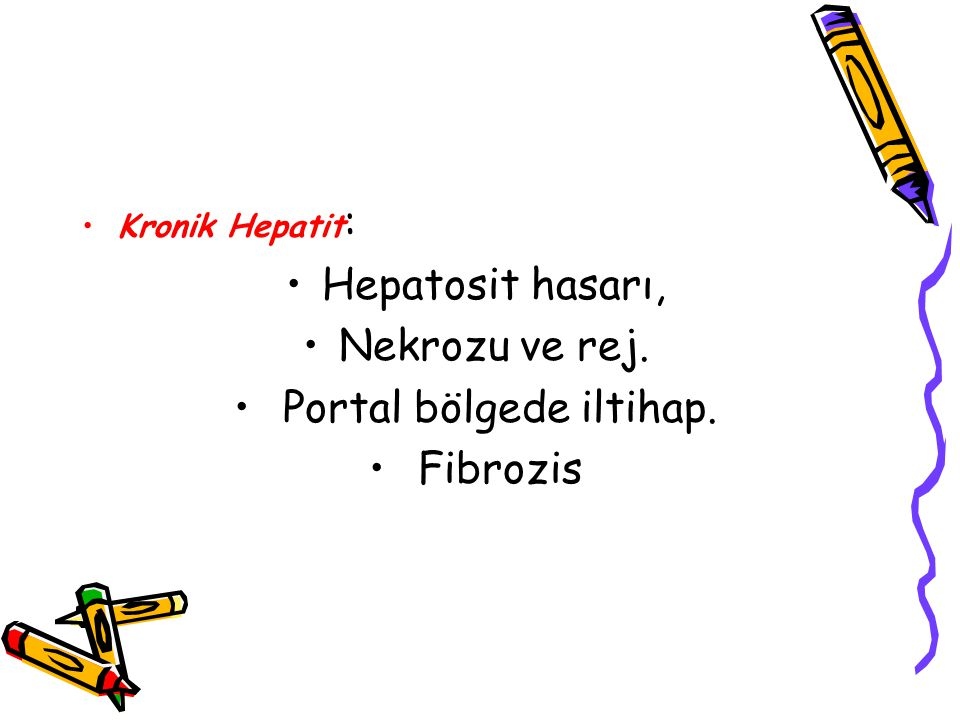 Kronik Hepatit : Hepatosit hasarı, Nekrozu ve rej. Portal bölgede iltihap. Fibrozis