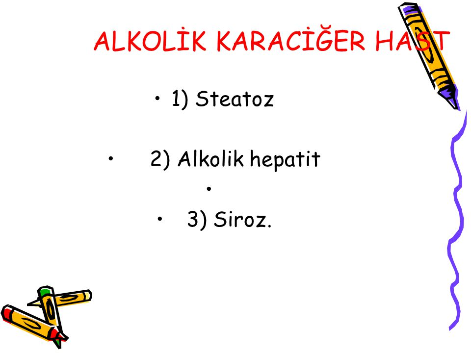 ALKOLİK KARACİĞER HAST 1) Steatoz 2) Alkolik hepatit 3) Siroz.