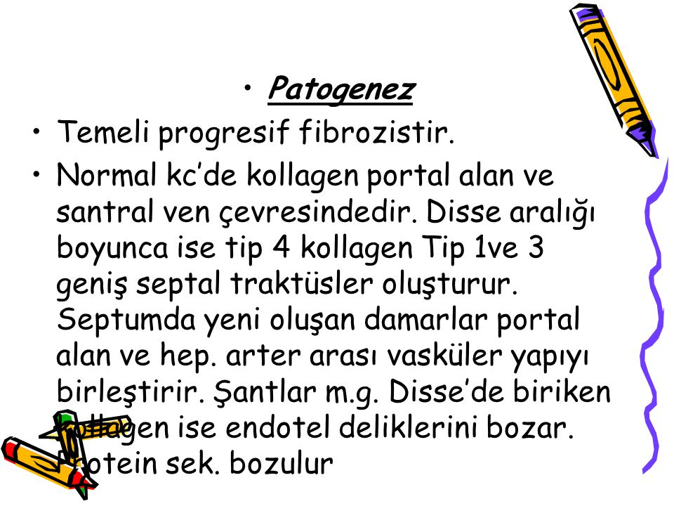 Patogenez Temeli progresif fibrozistir. Normal kc'de kollagen portal alan ve santral ven çevresindedir. Disse aralığı boyunca ise tip 4 kollagen Tip 1
