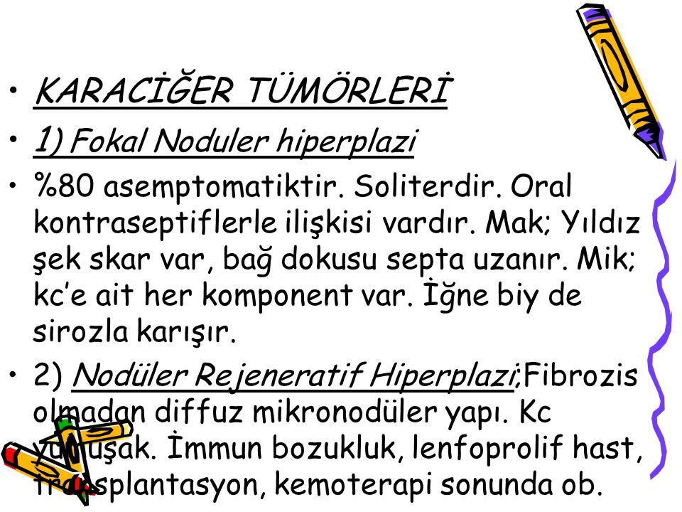 KARACİĞER TÜMÖRLERİ 1 ) Fokal Noduler hiperplazi %80 asemptomatiktir. Soliterdir. Oral kontraseptiflerle ilişkisi vardır. Mak; Yıldız şek skar var, ba