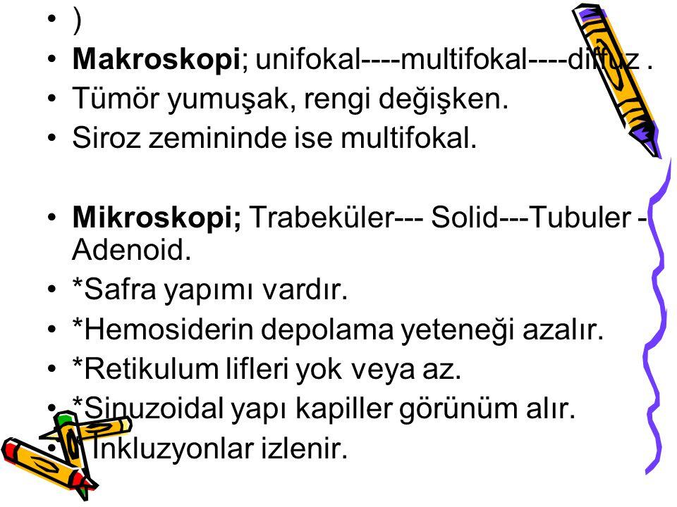 ) Makroskopi; unifokal----multifokal----diffuz. Tümör yumuşak, rengi değişken. Siroz zemininde ise multifokal. Mikroskopi; Trabeküler--- Solid---Tubul