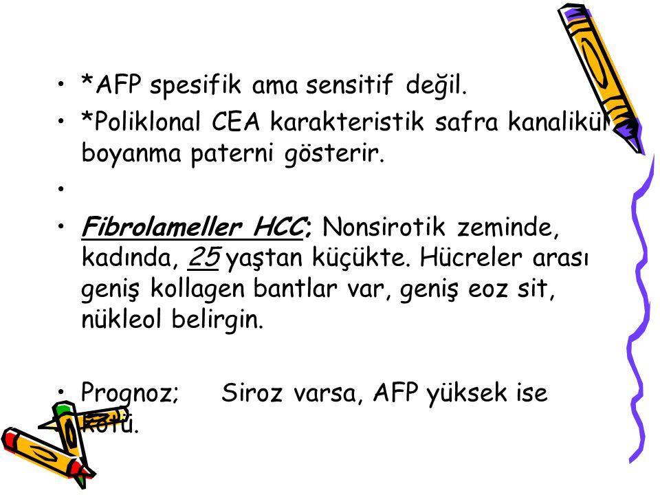 *AFP spesifik ama sensitif değil. *Poliklonal CEA karakteristik safra kanalikül boyanma paterni gösterir. Fibrolameller HCC; Nonsirotik zeminde, kadın