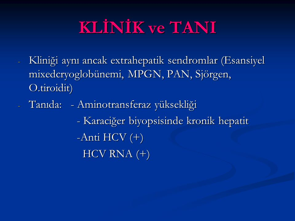 KLİNİK ve TANI - Kliniği aynı ancak extrahepatik sendromlar (Esansiyel mixedcryoglobünemi, MPGN, PAN, Sjörgen, O.tiroidit) - Tanıda: - Aminotransferaz yüksekliği - Karaciğer biyopsisinde kronik hepatit -Anti HCV (+) HCV RNA (+) HCV RNA (+)