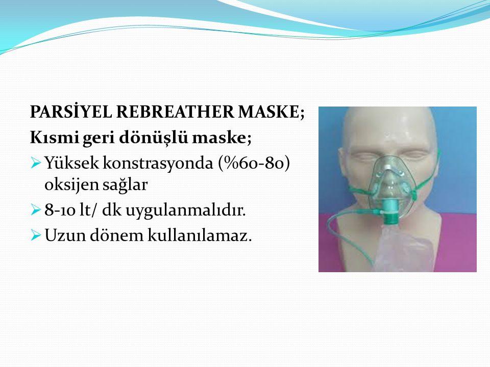 PARSİYEL REBREATHER MASKE; Kısmi geri dönüşlü maske;  Yüksek konstrasyonda (%60-80) oksijen sağlar  8-10 lt/ dk uygulanmalıdır.  Uzun dönem kullanı