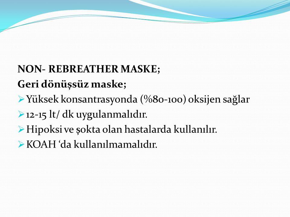 NON- REBREATHER MASKE; Geri dönüşsüz maske;  Yüksek konsantrasyonda (%80-100) oksijen sağlar  12-15 lt/ dk uygulanmalıdır.  Hipoksi ve şokta olan h