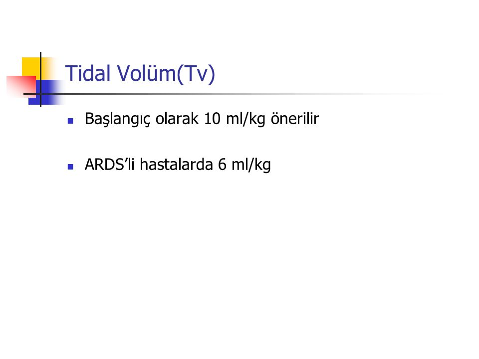 Tidal Volüm(Tv) Başlangıç olarak 10 ml/kg önerilir ARDS'li hastalarda 6 ml/kg