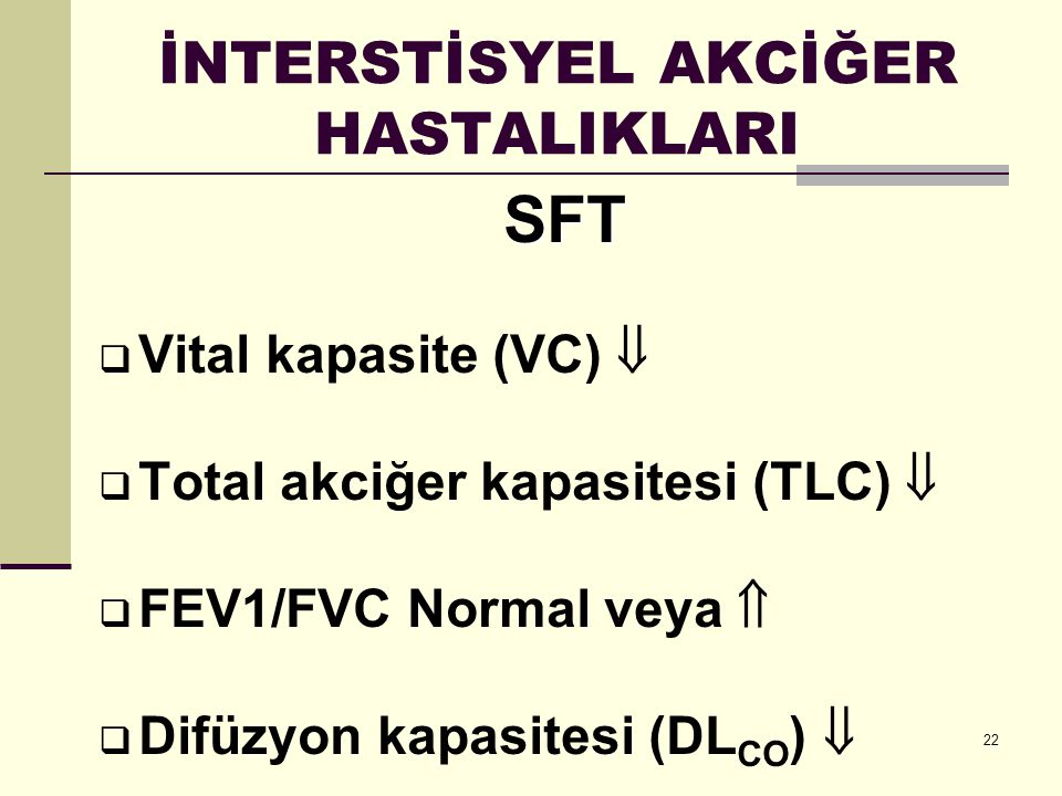 22 İNTERSTİSYEL AKCİĞER HASTALIKLARI SFT  Vital kapasite (VC)   Total akciğer kapasitesi (TLC)   FEV1/FVC Normal veya   Difüzyon kapasitesi (DL