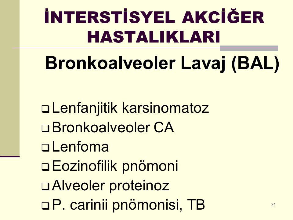 24 İNTERSTİSYEL AKCİĞER HASTALIKLARI Bronkoalveoler Lavaj (BAL)  Lenfanjitik karsinomatoz  Bronkoalveoler CA  Lenfoma  Eozinofilik pnömoni  Alveo