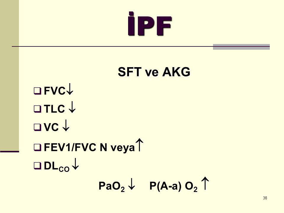 38 İPF SFT ve AKG   FVC    TLC    VC    FEV1/FVC N veya    DL CO    PaO 2  P(A-a) O 2 