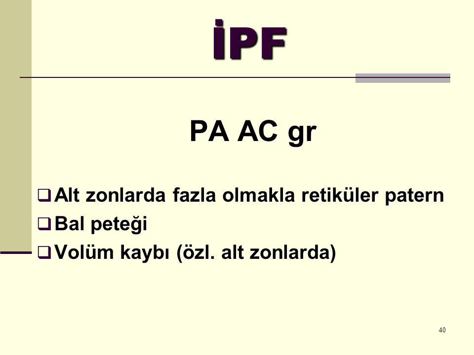 40 İPF PA AC gr  Alt zonlarda fazla olmakla retiküler patern  Bal peteği  Volüm kaybı (özl. alt zonlarda)