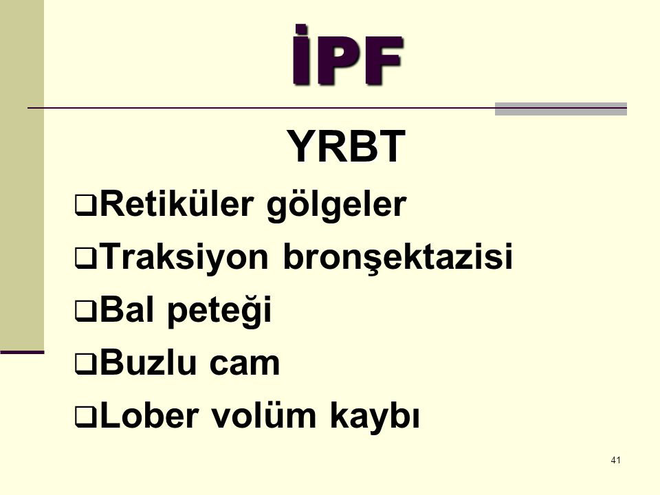 41 İPF YRBT  Retiküler gölgeler  Traksiyon bronşektazisi  Bal peteği  Buzlu cam  Lober volüm kaybı