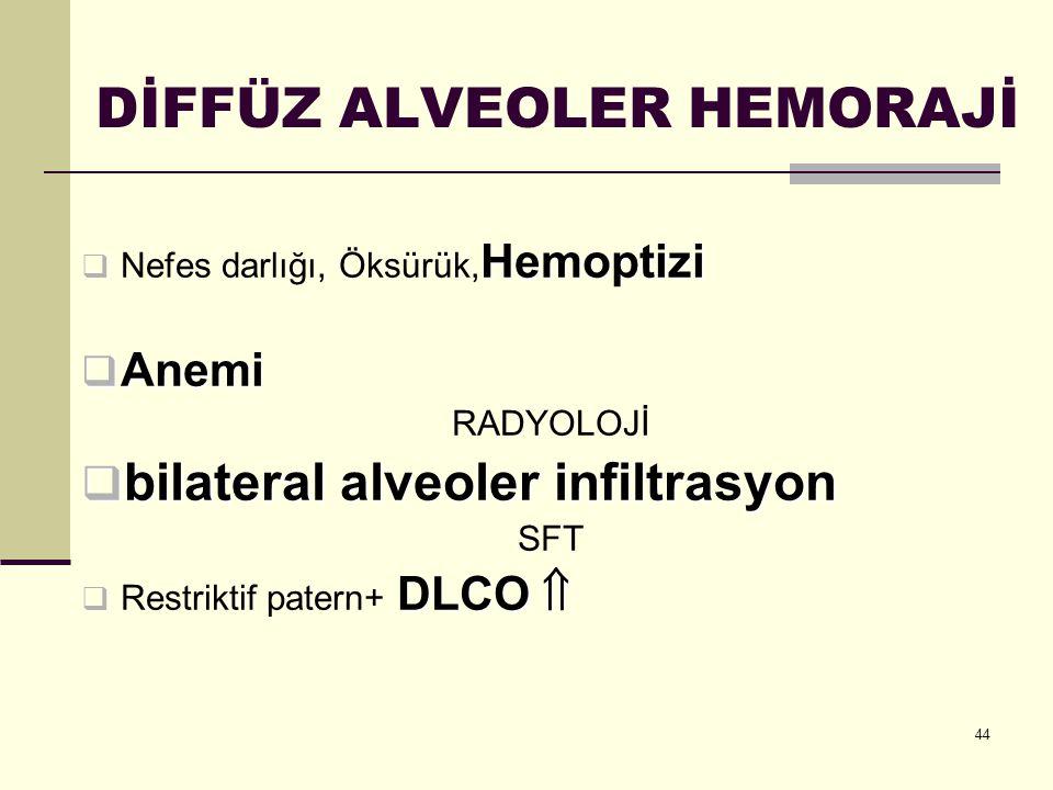 44 DİFFÜZ ALVEOLER HEMORAJİ Hemoptizi  Nefes darlığı, Öksürük, Hemoptizi  Anemi RADYOLOJİ  bilateral alveoler infiltrasyon SFT DLCO   Restriktif