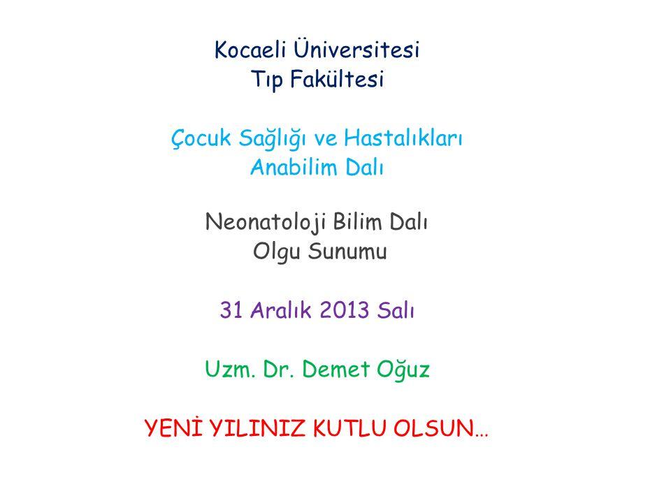 Kocaeli Üniversitesi Tıp Fakültesi Çocuk Sağlığı ve Hastalıkları Anabilim Dalı Neonatoloji Bilim Dalı Olgu Sunumu 31 Aralık 2013 Salı Uzm. Dr. Demet O