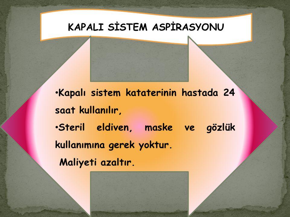 KAPALI SİSTEM ASPİRASYONU Kapalı sistem kataterinin hastada 24 saat kullanılır, Steril eldiven, maske ve gözlük kullanımına gerek yoktur. Maliyeti aza