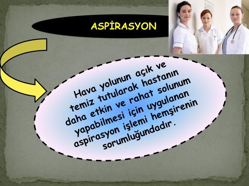 Hava yolunun açık ve temiz tutularak hastanın daha etkin ve rahat solunum yapabilmesi için uygulanan aspirasyon işlemi hemşirenin sorumluğundadır. ASP
