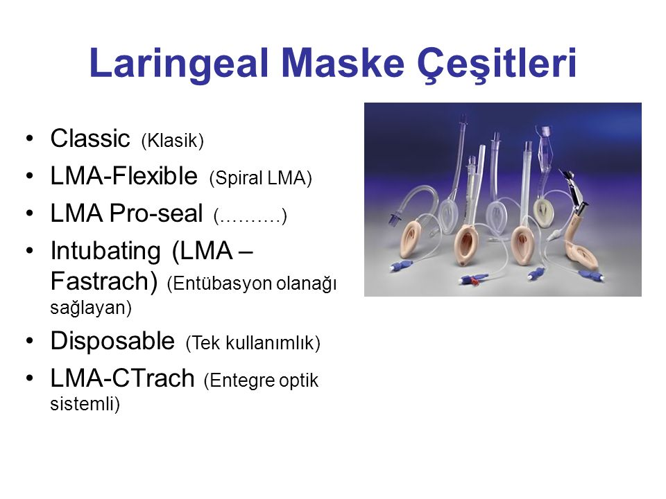 Classic (Klasik) LMA-Flexible (Spiral LMA) LMA Pro-seal (……….) Intubating (LMA – Fastrach) (Entübasyon olanağı sağlayan) Disposable (Tek kullanımlık)