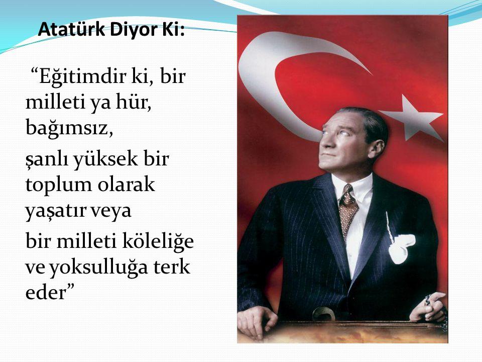 Atatürk Diyor Ki: Eğitimdir ki, bir milleti ya hür, bağımsız, şanlı yüksek bir toplum olarak yaşatır veya bir milleti köleliğe ve yoksulluğa terk eder