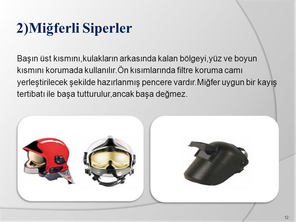 2)Miğferli Siperler Başın üst kısmını,kulakların arkasında kalan bölgeyi,yüz ve boyun kısmını korumada kullanılır.Ön kısımlarında filtre koruma camı y