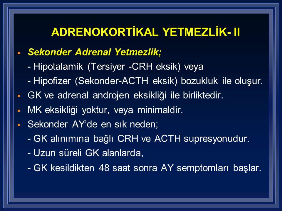 ADRENOKORTİKAL YETMEZLİK- II  Sekonder Adrenal Yetmezlik; - Hipotalamik (Tersiyer -CRH eksik) veya - Hipofizer (Sekonder-ACTH eksik) bozukluk ile olu