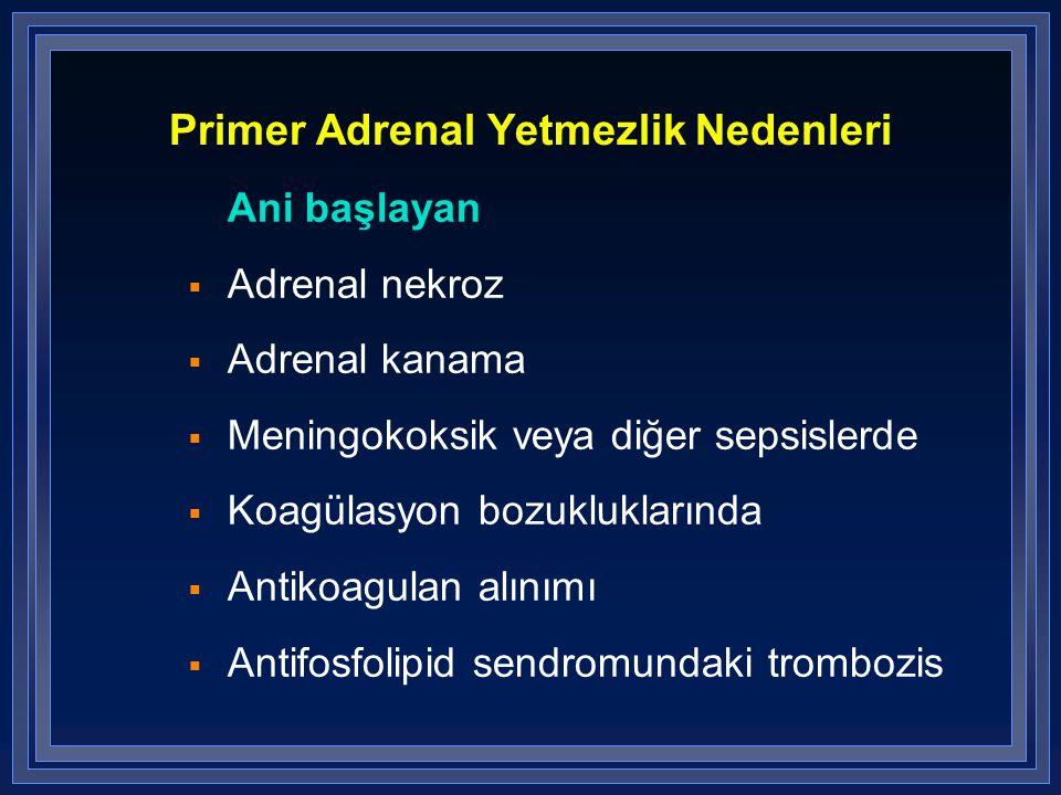 Primer Adrenal Yetmezlik Nedenleri Ani başlayan  Adrenal nekroz  Adrenal kanama  Meningokoksik veya diğer sepsislerde  Koagülasyon bozukluklarında