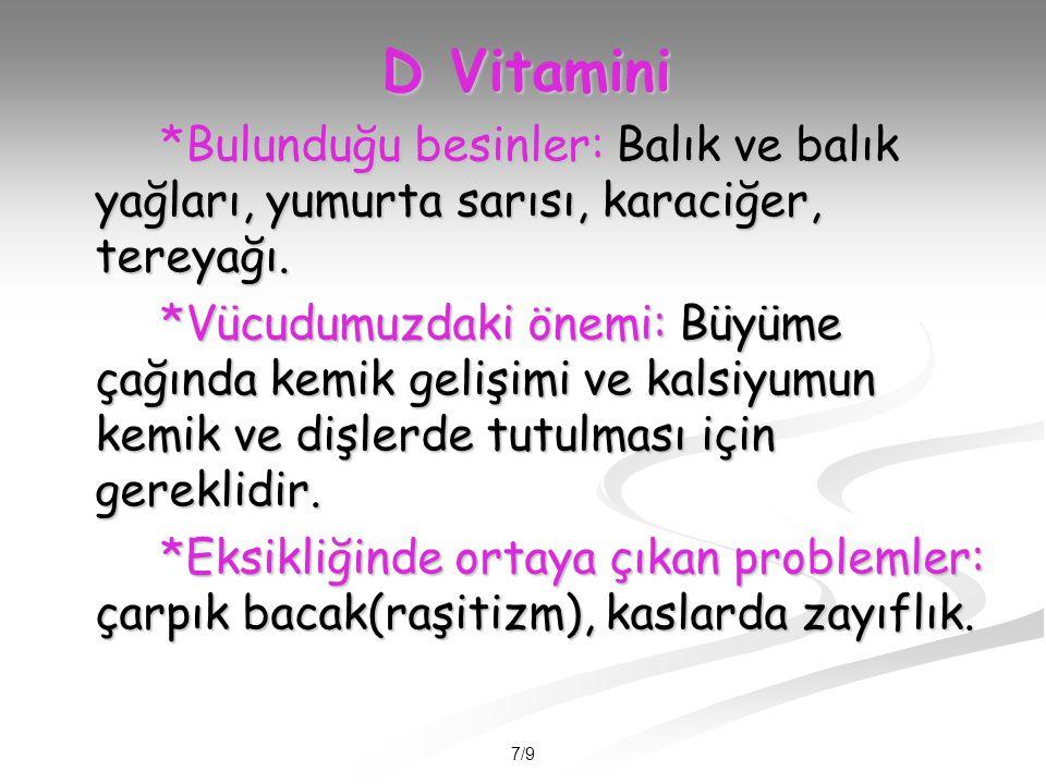7/9 D Vitamini *Bulunduğu besinler: Balık ve balık yağları, yumurta sarısı, karaciğer, tereyağı.