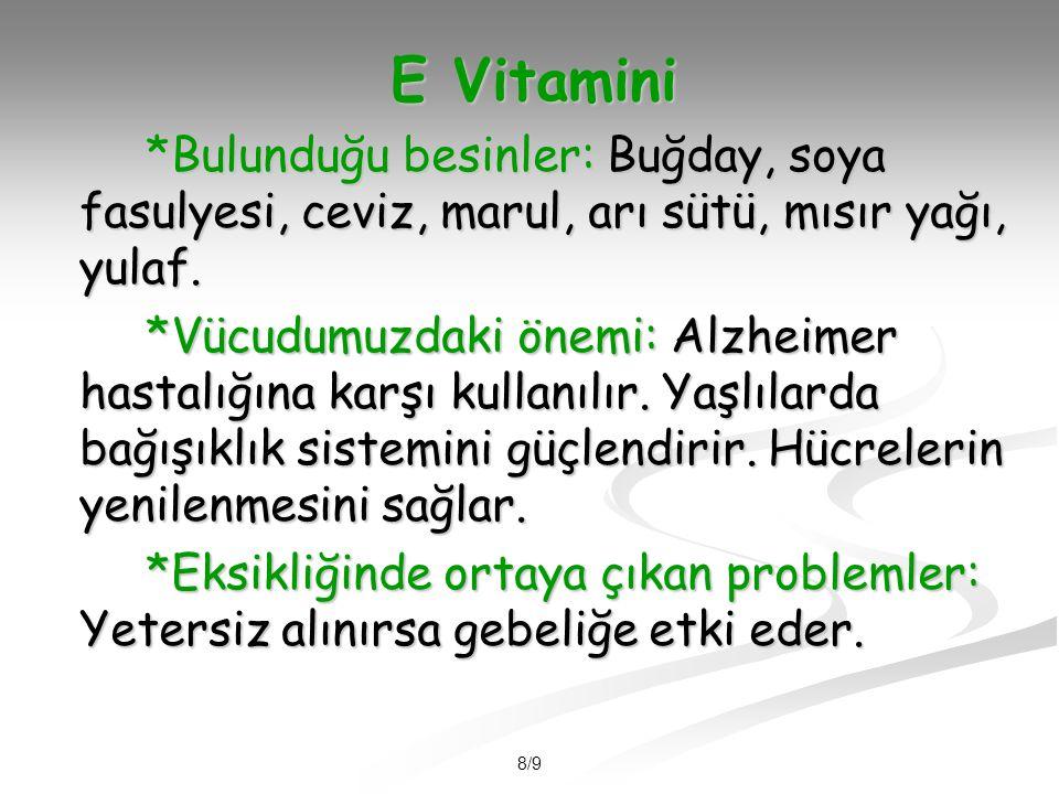 8/9 E Vitamini *Bulunduğu besinler: Buğday, soya fasulyesi, ceviz, marul, arı sütü, mısır yağı, yulaf.