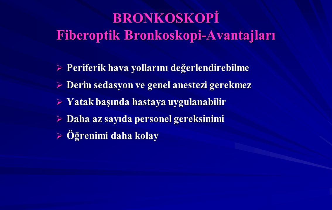 BRONKOSKOPİ Fiberoptik Bronkoskopi-Avantajları  Periferik hava yollarını değerlendirebilme  Derin sedasyon ve genel anestezi gerekmez  Yatak başında hastaya uygulanabilir  Daha az sayıda personel gereksinimi  Öğrenimi daha kolay